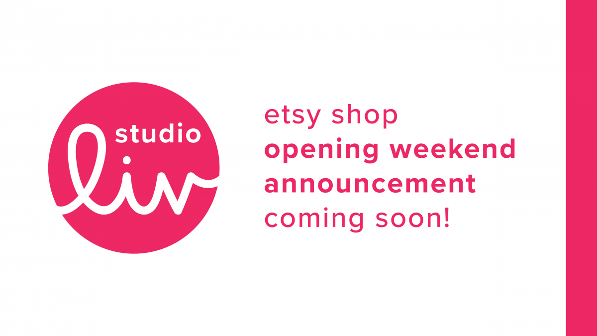 Studio Liv Etsy shop opening weekend announcement coming soon!