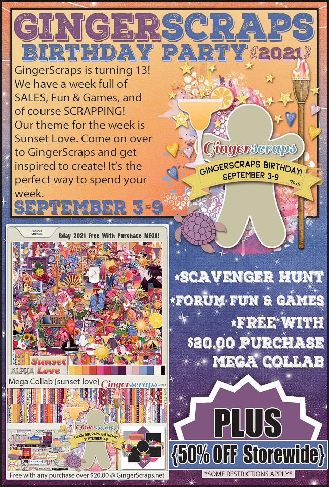 GingerScraps Birthday Party {2021} GingerScraps is turning 13! We have a week full of SALES, Fun & Games, and of course SCRAPPING! Our theme for the week is Sunset Love. Come on over to GingerScraps and get inspired to create! It's the perfect way to spend your week. September 3-9. *Scavenger Hunt *Forum Fun & Games *Free with $20 purchase Mega Collab PLUS 50% off storewide *some restrictions apply*